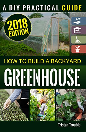 How To Build A Backyard Greenhouse By [Trouble, Tristan]