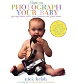 How to Photograph Your Baby: Getting Closer with Your Camera and Your Heart