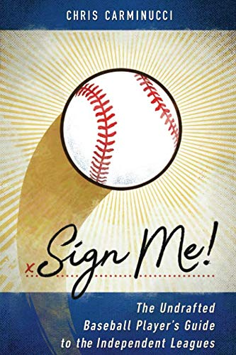 Sign Me!: The Undrafted Baseball Player's Guide to the Independent Leagues