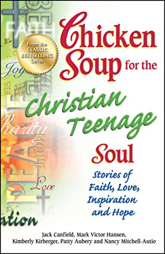 Chicken Soup for the Christian Teenage Soul: Stories of Faith, Love, Inspiration and Hope (Chicken Soup for the Teenage Soul)