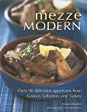 Mezze Modern: Delicious Appetizers from Greece, Lebanon, and Turkey