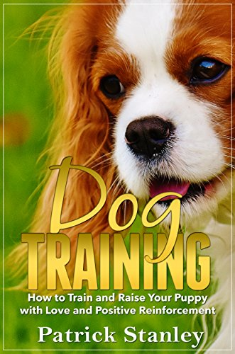 Dog Training: How To Raise Your Puppy with Love and Positive Reinforcement by [Stanley, Patrick]