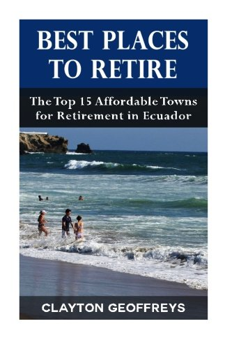 Best Places to Retire: The Top 15 Affordable Towns for Retirement in Ecuador (Retirement Books) (Best Places To Retire Overseas)