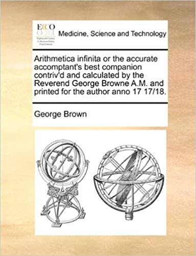 Arithmetica infinita or the accurate accomptant's best companion contriv'd and calculated by the Reverend George Browne A.M. and printed for the author anno 17 17/18.