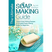 The Ultimate Soap Making Guide: Unique Soap Making Recipes & Complete Soap Making Guide for Beginners (Soap Making at Home, Soapmaking Guide, Soap Making Recipes, Soap Making Book)