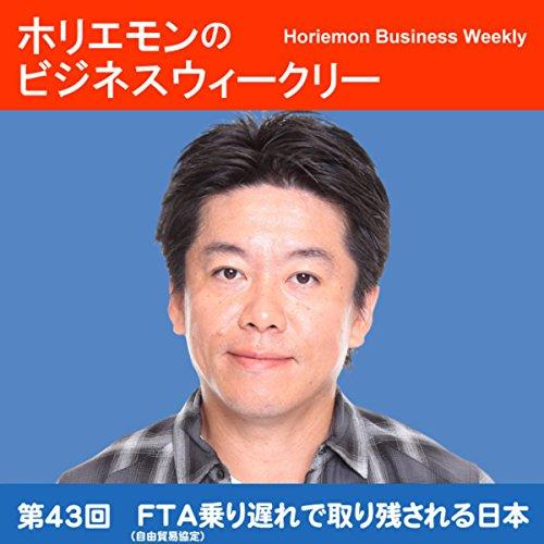 ホリエモンのビジネスウィークリーVOL.43 FTA(自由貿易協定)乗り遅れで取り残される日本