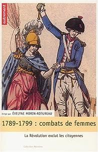 1789-1799, combats de femmes : La Révolution exclut les citoyennes par Evelyne Morin-Rotureau