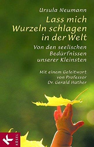 Lass mich Wurzeln schlagen in der Welt: Von den seelischen Bedürfnissen unserer Kleinsten. Mit einem Geleitwort von Prof. Dr. Gerald Hüther