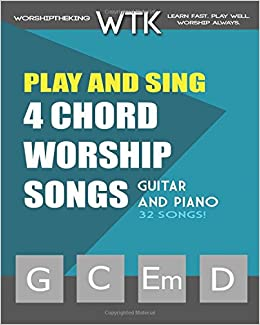 Play and Sing 4-Chord Worship Songs (G-C-Em-D): For Guitar and Piano: Volume 1 (Play and Sing by WorshiptheKing)