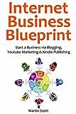 Internet Business Blueprint: Start a Business via Blogging, Youtube Marketing & Kindle Publishing (3 in 1 bundle)