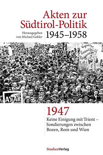 Akten zur Südtirol-Politik 1945-1958: Keine Einigung mit Trient und Sondierungen zwischen Bozen, Rom und Wien 1947