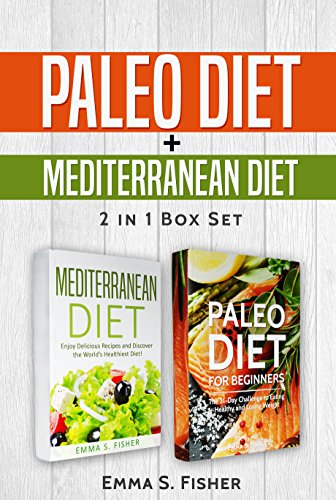 Healthy Diets: 2 in 1 Box Set: Paleo Diet for Beginners + Mediterranean Diet: Enjoy Delicious Recipes and Discover the World's Healthiest Diet! by Emma S. Fisher