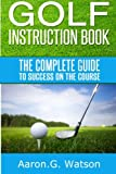 Golf Instruction Book: The Complete Guide To Success On The Course