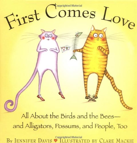 First Comes Love: All About the Birds and the Bees--and Alligators, Possums, and People, Too