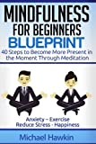 Mindfulness for Beginners Blueprint: 40 Steps to Become More Present in the Moment Through Meditation ? Anxiety ? Exercise - Reduce Stress - Happiness