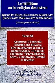 Le sabéisme ou la religion des astres: Aventures, à l'aune du sabéisme, des dieux ou héros mentionnés ci-après : Oannès/Adapa, Gilgamesh, Ulikummi, ... Brahma, Shiva, Verethragna, Ravana et Bacchus par Claude Gétaz
