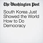 South Korea Just Showed the World How to Do Democracy | Ishaan Tharoor