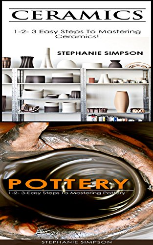 Ceramics & Pottery: 1-2-3 Easy Steps To Mastering Ceramics! & 1-2-3-Easy Steps To Mastering Pottery (Candle Making, Ceramics, Jewelry, Pottery, Scrapbooking Book 2)