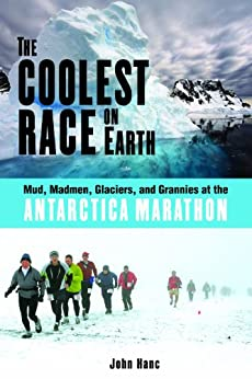 The Coolest Race on Earth: Mud, Madmen, Glaciers, and Grannies at the Antarctica Marathon by [Hanc, John]