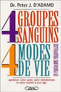 4 Groupes sanguins - 4 Modes de vie : Un programme personnalisé pour optimiser votre santé, votre métabolisme par Peter J. d` Adamo