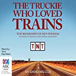 The Truckie Who Loved Trains: The Biography of Ken Thomas   David Wilcox