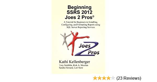Beginning SSRS Joes 2 Pros: A Tutorial for Beginners to Installing,  Configuring, and Formatting Reports using SQL Server Reporting Services