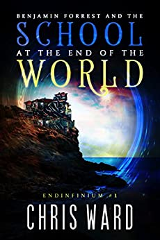Benjamin Forrest and the School at the End of the World (Endinfinium Book 1) by [Ward, Chris]