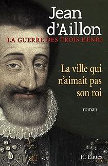 La Guerre des trois Henri, tome 3 : La ville qui n'aimait pas son roi par d'Aillon