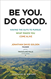 Be You. Do Good.: Having the Guts to Pursue What Makes You Come Alive