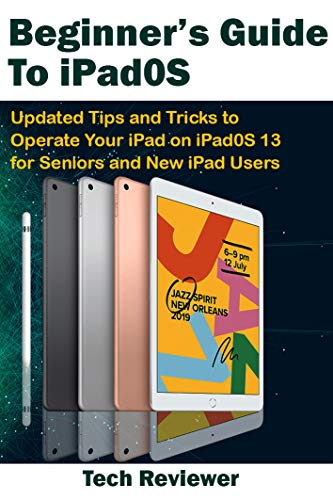 Beginner's Guide to iPadOS: Updated Tips and Tricks to Operate Your iPad on iPadOS 13 and iOS 13 For Seniors and New iPad Users