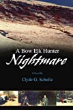 A Bow Elk Hunter Nightmare, Clyde Schultz, 0595445977