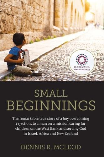Small Beginnings: The Remarkable True Story of a Boy Overcoming Rejection, to a Man on a Mission Caring for Children on the West Bank and Serving God in Israel, Africa and New Zealand pdf epub