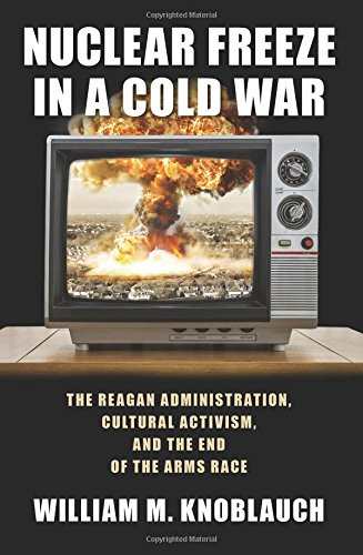 Nuclear Freeze in a Cold War: The Reagan Administration, Cultural Activism, and the End of the Arms Race (Culture, Politics, and the Cold War) (Cold War Arms Race)
