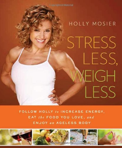 Stress Less, Weigh Less: Follow Holly to Increase Energy, Eat the Food You Love, and Enjoy an Ageless Body