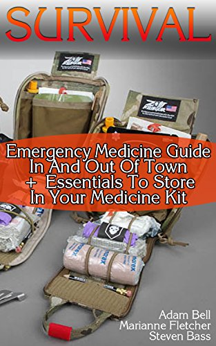 Survival: Emergency Medicine Guide In And Out Of Town + Essentials To Store In Your Medicine Kit by [Bell, Adam, Bass, Steven , Fletcher, Marianne]