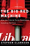The Big Red Machine: How the Liberal Party Dominates Canadian Politics by Stephen Clarkson front cover