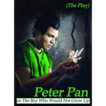 Peter Pan or The Boy Who Would Not Grow Up (The Play)