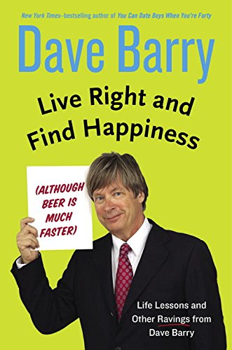 Live Right And Find Happiness (Although Beer Is Much Faster) by Dave Barry