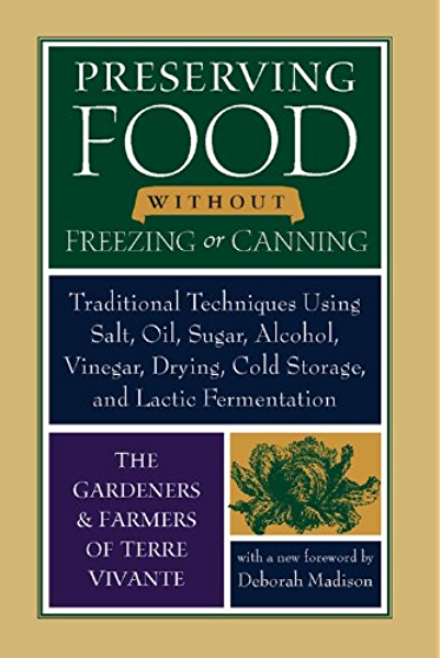 Preserving Food Without Freezing Or Canning Traditional Techniques Using Salt Oil Sugar Alcohol Vinegar Drying Cold Storage And Lactic Fermentation Kindle Edition By The Gardeners And Farmers Of Centre Terre Vivante