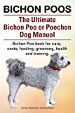 Bichon Poos. The Ultimate Bichon Poo or Poochon Dog Manual. Bichon Poo book for care,