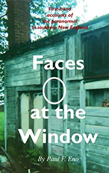 Faces at the Window: First-Hand Accounts of the Paranormal in Southern New England by [Eno, Paul F.]