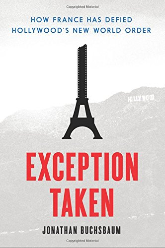 Exception Taken: How France Has Defied Hollywood's New World Order (Film and Culture Series)