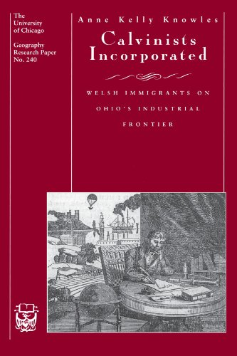 Calvinists Incorporated: Welsh Immigrants on Ohio's Industrial Frontier (University of Chicago Geography Research ()
