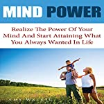 Mind Power: Realize the Power of Your Mind and Start Attaining What You Always Wanted in Life | Amy Walker