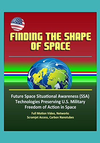 Finding the Shape of Space - Future Space Situational Awareness (SSA) Technologies Preserving U.S. Military Freedom of Action in Space, Full Motion Video, Networks, Scramjet Access, Carbon Nanotubes