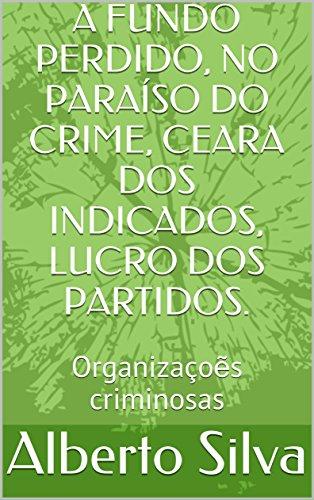 A FUNDO PERDIDO, NO PARAÍSO DO CRIME, CEARA DOS INDICADOS, LUCRO DOS PARTIDOS.: Organizaçoẽs criminosas