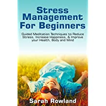 Stress Management for Beginners: Guided Meditation Techniques to Eliminate Stress, Anxiety & Depression (Find Inner Peace & Happiness, Improve Your Health, Body & Mind)