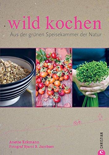 wild kochen: Aus der grünen Speiskammer der Natur