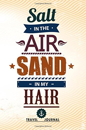 Salt In The Air Sand In My Hair Travel Journal: Blank Travel Notebook (6x9), 108 Lined Pages, Soft Cover (Blank Travel Journal)(Travel Journals To Write In)