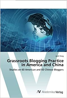 Grassroots Blogging Practice in America and China: Studies on 60 American and 60 Chinese Bloggers by Junli Feng (2014-01-09)
